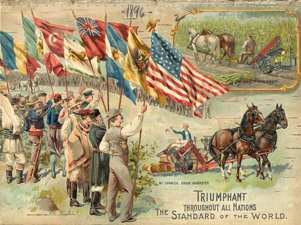 "Color lithograph cover illustration for the McCormick Harvesting Machine Company catalog. A small illustration at the top right is of a man using a horse-drawn McCormick corn binder in a field. The larger illustration shows men holding flags of many nations saluting Uncle Sam, who is in the seat of a McCormick grain binder. Includes the text ""triumphant throughout all nations, the standard of the world."""
