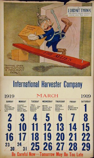 "Image from an International Harvester calendar promoting safety using themes from World War I. The title of calendar is ""The World's Greatest Chance Taker! The Kaiser's Career - In Twelve Scenes."" The illustration for March shows a caricature of the German Kaiser carrying a box labeled ""Belgian loot"" and tripping over a board labeled ""the allies."" The caption reads ""tripping over obstructions is frequently fatal."""