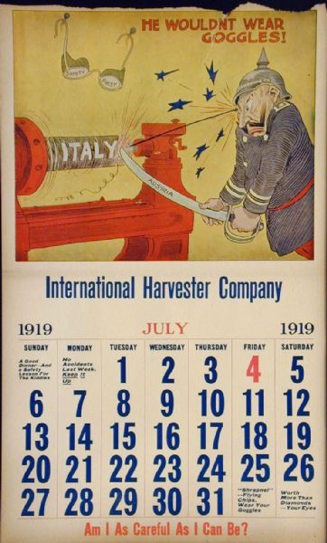 "Page from an International Harvester calendar promoting safety using themes from World War I. The title of calendar is ""The World's Greatest Chance Taker!  The Kaiser's Career - In Twelve Scenes."" The illustration for July shows a caricature of the German Kaiser suffering an eye injury as he sharpens a sword labeled ""Austria"" on a grinder labeled ""Italy."" The caption reads: ""He wouldn't wear goggles."""