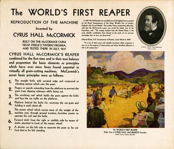 "Placard for display with replicas of Cyrus McCormick's reaper of 1831. The replicas were produced by the International Harvester Company for the ""reaper centennial"" celebration marking the one hundred year anniversary of Cyrus McCormick's invention. The placard includes text describing the basic principles of the reaper and a reproduction of N.C. Wyeth's painting of the first reaper test at Steele's Tavern, Virginia."