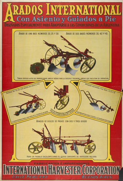 "Spanish advertising poster for International Harvester plows featuring color illustrations of the implements and the text ""Arados International con Asiento y Guiados a Pie.""  The advertisement was printed by Rolland and Carqueville for distribution in Buenos Aires, Argentina and South America. The poster is imprinted with the text: ""International Harvester Calle Peru 447 Buenos Aires."""