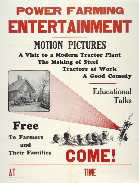 "Advertising poster for motion pictures [movies] shown ""free to farmers and their families."" Bears the text: ""A Visit to a Modern Tractor Plant; The Making of Steel; Tractors at Work; A Good Comedy; Educational Talks."" Also includes the text: ""Power Farming Entertainment."""