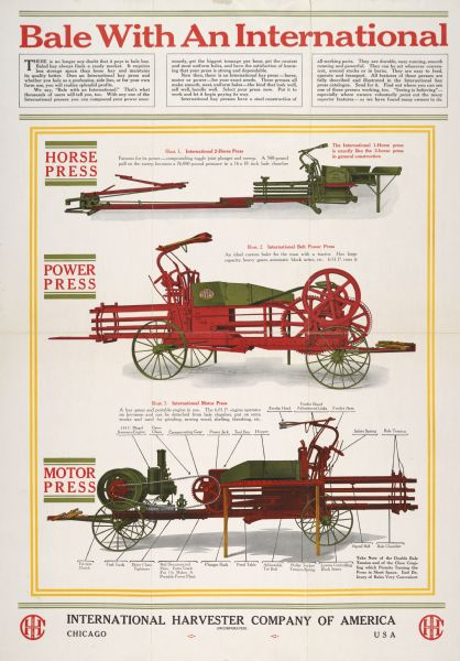 "Advertising poster for International two-horse, power, and motor hay presses. The motor hay presses include Mogul hopper cooled mounted engines. Includes color illustration and the text: ""Bale with an International."" Printed by Harvester Press, Chicago, Illinois."