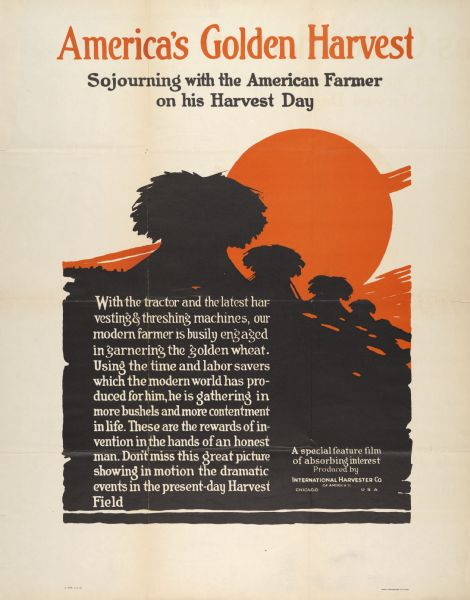 "Advertising poster for a film produced by International Harvester ""showing in motion the dramatic events in the present-day Harvest Field."" Includes the title: ""America's Golden Harvest: Sojourning with the American Farmer on his Harvest Day."" Printed by Magill-Weinsheimer Company, Chicago, Illinois."