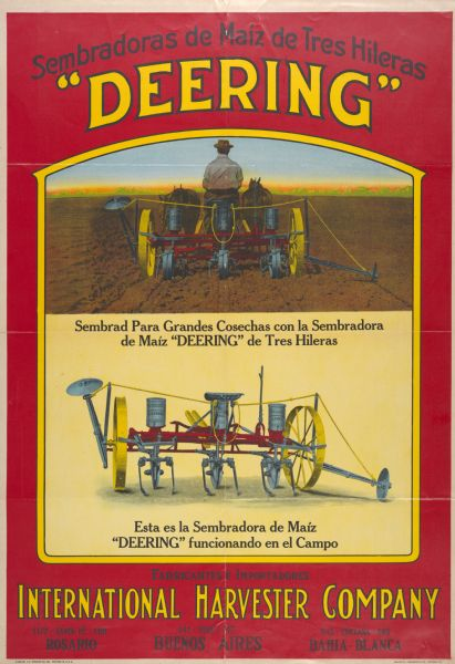 "Advertising poster for the Deering No. 21 corn planter featuring color illustration of a farmer operating a horse-drawn corn planter. Includes the text: ""sembradoras de maiz de tres hileras."" The poster was printed in Spanish by the Walter M. Carqueville Co. of Chicago, for use in Argentina. Addresses for offices in Rosario, Buenos Aires and Bahia Blanca are imprinted at the bottom of the poster."