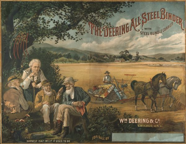 "Color chromolithograph illustration for the Deering All-Steel Binder with steel bundle carrier, produced by William Deering & Co. Includes an illustration of a binder drawn by two horses in the background, and a group of old men in the foreground with the caption: ""Harvest isn't what it used to be."" A scythe and a rake are resting on a tree branch above them."
