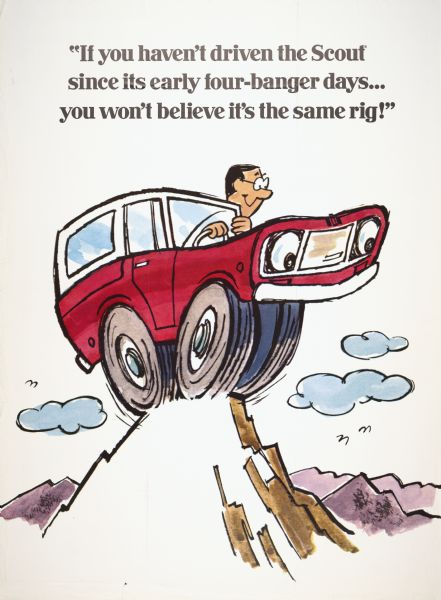 "Advertising poster for the International Scout truck. Features a  cartoon illustration of a man in a Scout on a mountain peak, and includes the text ""if you haven't driven the Scout since its early four-banger days . . . you won't believe it's the same rig!"""