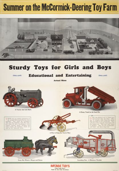 "Advertising poster for International Harvester toys produced by Arcade Toys. Includes color illustrations of a toy model farm, tractor, truck, plow, wagon and stationary threshing machine, and the slogan ""sturdy toys for girls and boys."" Also includes the text: ""Summer on the McCormick-Deering toy farm."""
