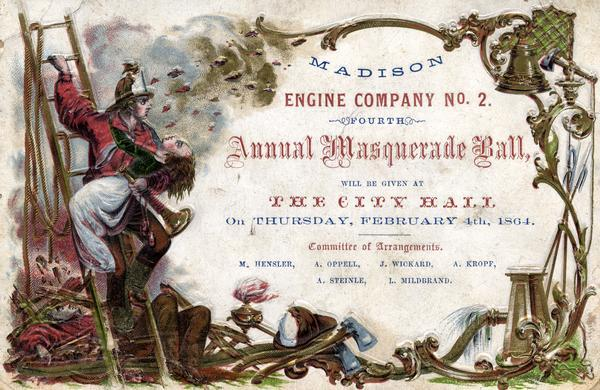 Embossed invitation to the fourth masquerade ball of the Madison Fire Engine Company #2. The invitation depicts a fire fighter on a ladder carrying a woman on his arm. He holds a fire trumpet. Behind him a man lies unconscious in the rubble. At the bottom and sides of the invitation are axes, a fire fighters helmet, a bell, and water hoses. During their early years as ethnically based volunteer organizations, Madison's fire companies served social and business purposes as well as fighting fires.