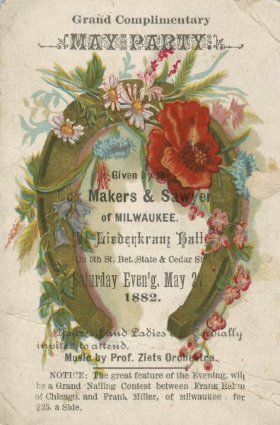 Illustrated invitation to a May Party at Liederkranz Hall given by the Makers and Sawyers of Milwaukee.  The invitation is illustrated in color with a horse shoe and flowers.  The evening promised not only music by Prof. Ziets Orchestra but also a nailing contest between Frank Rehm of Chicago and Frank Miller of Milwaukee.