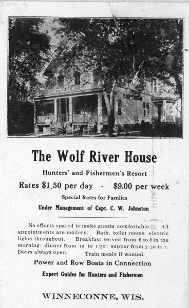 "The Wolf River House. The advertisement reads: ""The Wolf River House; Hunters' and Fishermen's Resort; Rates $1.50 per day - $9.00 per week; Special Rates for Families; Under Management of Capt. C.W. Johnston; No efforts spared to make guests comfortable. All appointments are modern. Bath, toilet rooms, electric lights throughout. Breakfast served from 6 to 8 in the morning; dinner from 12 to 1:30; supper from 5:30 to 7. Doors always open. Train meals if wanted.; Power and Row Boats in Connection; Expert Guides for Hunters and Fishermen; Winneconne, Wis."""