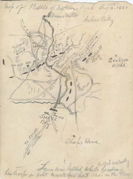 "A hand-drawn map of the Battle of Wilson's Creek, Springfield, Missouri. Other notes and locations include: ""Lyon was killed instantly while heading his troops on (indecipherable)"", ""Sharps house"", ""Gen. Lyon killed"", ""Gibson's Mills"" and others."