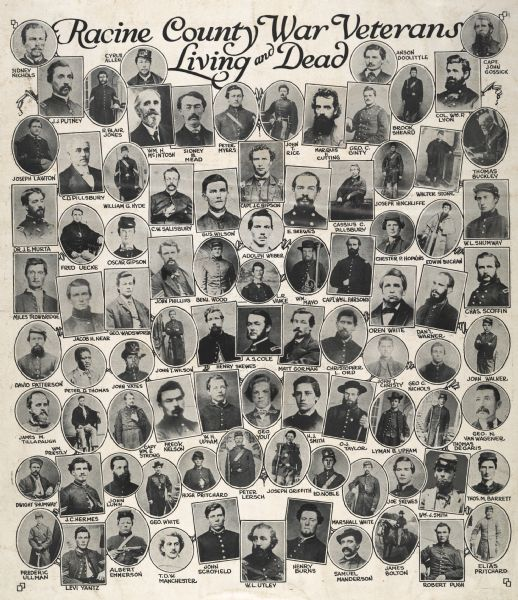 """Racine County War Veterans Living and Dead."" Composite of small oval head and shoulders portraits, consisting of about 100 Union soldiers, all identified. Row 1: Sidney Nichols, Cyrus Allen, Anson Doolittle, Capt. John Gossick Row 2: J.J. Putney, R. Blair Jones, William H. McIntosh, Sidney B. Mead, Peter Myers, John T. Rice, Marquis F. Cutting, George C. Ginty, Brook Sheard, Col. William D. Lyon Row 3: Joseph Lawton, C.D. Pillsbury, William G. Hyde, C.W. Salisbury, Gus Wilson. Capt. J.C. Gipson, E. Skewes, Cassius C. Pillsbury, Joseph Hinchliffe, Walter Stone, Thomas Buckley Row 4: Dr. J.E. Murta, Fred Uecke, Oscar Gipson, John Phillips, Benjamin Wood, L.R. Vance, William Mayo, Capt. William L. Parsons, Chester P. Hopkins, Edwin Buchan, W.L. Shumway Row 5: Miles Trowbridge, Jacob H. Near, George Wadsworth, Oren White, Daniel Warner, Charles Scoffin Row 6: David Patterson, Peter D. Thomas, John Yates, John T. Wilson, Henry Skewes, A.S. Cole, Matt Gorman, Christopher L. Ord, John T. Christy, George C. Nichols, John Walker Row 7: James M. Tillapaugh, William Priestly, Capt. William E. Strong, Fred K. Nelson, W.H. Upham, George Yout, H.J. Smith, O.J. Taylor, Lyman B. Upham, Thomas Degaris, George N. Van Wagener Row 8: Dwight Shumway, J.C. Hermes, John Lunn, George White, Hugh Pritchard, Peter Lersch, Joseph Griffith, Edward Noble, Marshall White, Joe Skewes, William J. Smith, Thomas M. Barrett Row 9: Frederic Ullman, Levi Yantz, Albert Emmerson, T.D.W. Manchester, John Schofield, W.L. Utley, Henry Burns, Samuel Manderson, James Bolton, Robert Pugh, Elias Pritchard.<>Peter D. Thomas is the only African-American."