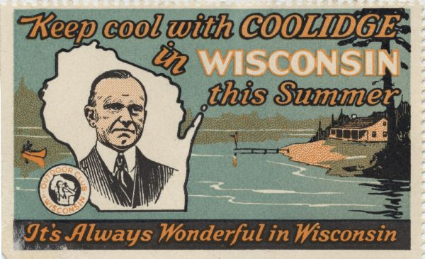 """Keep Cool with Coolidge in Wisconsin This Summer."" A stamp presumably issued by the Outdoor Club of Wisconsin, to promote tourism in northern Wisconsin. In 1928 President Calvin Coolidge spent the summer fishing on the Brule River, with a high school in Superior serving as the vacation White House. Five presidents, beginning with Ulysses S. Grant, have fished in Wisconsin."
