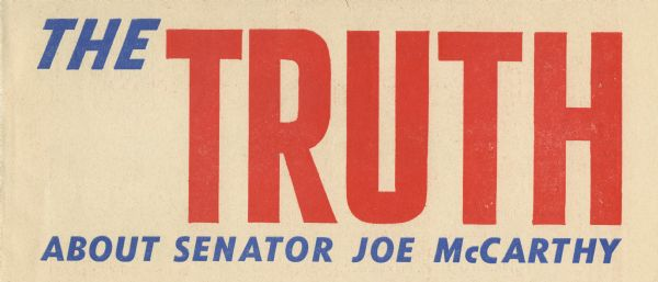 """The Truth about Senator Joe McCarthy,"" a pamphlet issued by the McCarthy Club.  The text responded to several charges that had been made against Joseph R. McCarthy.  ""Don't be influenced by smear attacks - get the facts and join this fight against Communism.  It's your fight as well as McCarthy's."""
