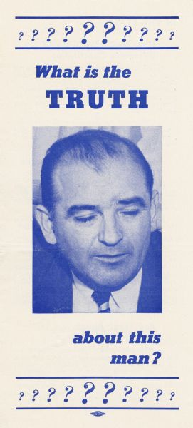 "Brochure about the record of Senator Joseph R. McCarthy issued by the Democratic Organizing Committee of Wisconsin.  The Wisconsin Democratic Party began their campaign against McCarthy as early as mid 1951 with ""Operation Truth.""  This brochure with its intentionally unflattering portrait of the senator, was published early in the 1952 campaign, even before the party had decided on its senatorial candidate."