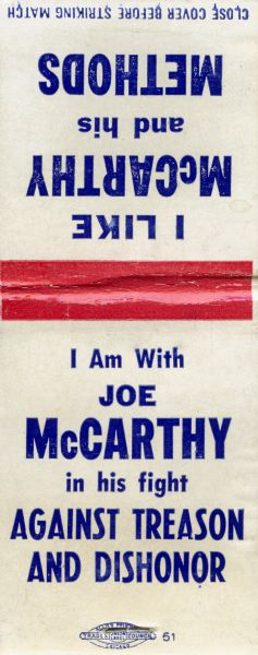 "Match book cover distributed by the Superior Match Company of Chicago.  The front cover says, ""I like McCarthy and his Methods.  I am with Joe McCarthy in his fight against treason and dishonor."" The inside cover reads ""I will not betray those who help me ferret out traitors - Joseph R. McCarthy.  Strike a light for Freedom."""