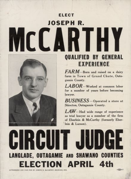 Campaign poster for Joseph R. McCarthy's campaign for circuit judge. McCarthy was considered an underdog in this race, but he campaigned successfully by drawing attention to the incumbent's age. At age 30 McCarthy was Wisconsin's youngest circuit judge. The judicial race was officially non-partisan, but it was well-known that two years before when McCarthy ran for district attorney he was an active Democrat.