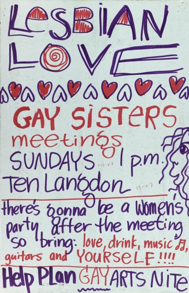 "Handmade poster entitled ""Lesbian Love"". Announces gay sisters meetings at 10 Langdon Street and a women's party after the meeting. Objective is to plan for Gay Arts Nite."