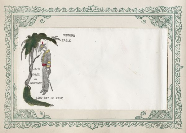 "Jefferson Davis hanging by a noose in a tree with a serpent wrapped around it. The ""SOUTHERN EAGLE"" is flying in the background. Captions below read: ""JEFF. DAVIS IN SUSPENSE"" and ""LONG MAY HE WAVE."" Black ink with hand-painted color on a white envelope, illustration on left side. Mounted on a decorative border and collected in an album."