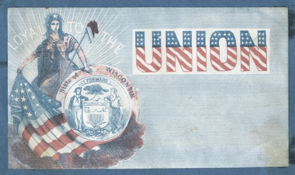 "Miss Columbia stands on the left, she holds the Wisconsin state seal in her left hand and a Union flag in her right. A liberty cap on a pole leans on the state seal. ""LOYAL TO THE"" appears in white letters behind her, on the right is the word ""UNION"" in a white box. The top half of ""UNION"" is blue with white stars, and the bottom is diagonal red and white stripes. The background is covered with thin blue horizontal lines. Red and blue ink on white envelope, image covers entire front. Image printed on envelope, mounted on various colored pages and collected in an album."