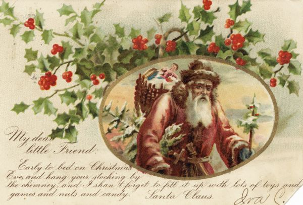 "Holiday postcard of holly with Santa inside of an oval gold border. He is wearing a red coat, green mittens, a fur hat and has a basket filled with toys on his back. There is a Christmas tree under his arm and another tree in his left hand. The message on the postcard is from Santa to a child and reads as follows: ""My dear little friend: Early to bed on Christmas Eve, and hang your stocking by the chimney, and I shan't forget to fill it up with lots of toys and games and nuts and candy. Santa Claus"". Chromolithograph."