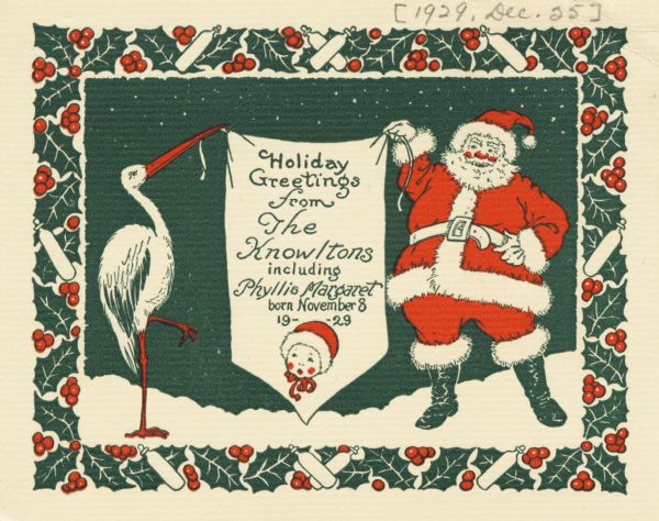"A combined holiday card and birth announcement with Santa Claus and a stork holding a banner between them that says ""Holiday Greetings from the Knowltons including Phyllis Margaret born November 8, 1929"". A face of a baby in a bonnet appears below the text. A border of holly, berries and baby bottles borders the card. Letterpress, red and green ink."