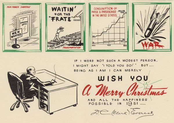 "The inside of a holiday card. It shows the head of the company, D.C. (Clark) Everest, sitting at his desk. Four green frames across the top show different issues that occurred in 1951. ""Man-power Shortage"", ""Waitin' For The Frate"", ""Consumption of Paper & Paperboard in the United States"" and ""WAR"". To the right is the text ""If I Were Not Such A Modest Person, I Might Say ""I Told You So"" But ..... Being As I Am I Can Merely Wish You A Merry Christmas And All The Happiness Possible In 1951, D.C. (Clark) Everest"". The front (not shown) has a red candle in a candle holder surrounded by holly."