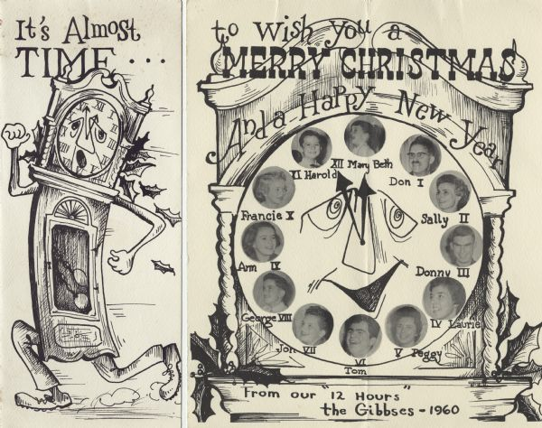 "Holiday card with a running grandfather clock on the front, and the face of the clock with pictures of the family as the hours on the inside. Holly decorates the clocks. The text on the front reads: ""It's Almost Time"" and on the inside reads: ""To Wish You a Merry Christmas and a Happy New Year, from our ""12 Hours"" The Gibbses-1960"". Hand-drawn pen and ink with pictures added."