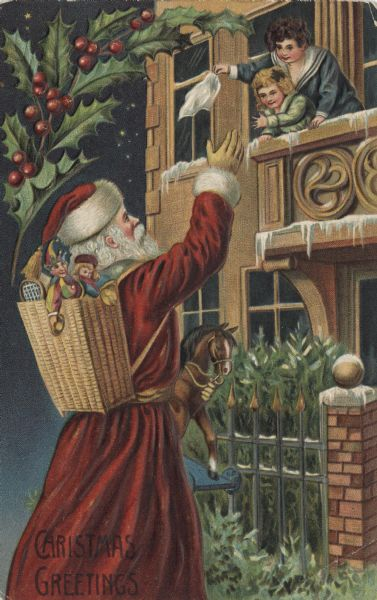 "Holiday postcard of Santa Claus, wearing the traditional red suit and hat with white fur trim, waving to two children. Santa has a basket of toys and dolls on his back, and is holding a toy horse. The children, a girl and boy, are waving a white cloth from a balcony. Holly decorates the upper left corner. Text in the lower left corner reads: ""Christmas Greetings."" Chromolithograph and embossed. Printed in Germany."