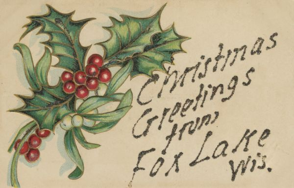 "Holiday postcard with holly, mistletoe and berries. Added on the right in glitter is the text ""Christmas Greeting from Fox Lake Wis."" Chromolithograph. Image is embossed."
