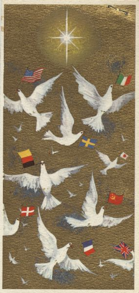 "Holiday card with doves of peace holding flags from various countries over a metallic gold background. The Christmas star is overhead. The text on the inside (not shown) reads: ""Season's Greetings May Peace and Joy Be Yours Now and Always"" and ""May the Doves of Peace descend on all nations"". Offset lithography."
