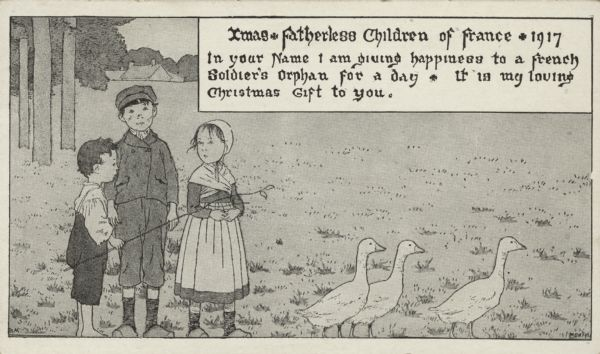 "Holiday card of three French orphan children, two boys and a girl, herding three geese. The youngest boy holds a switch. A meadow, trees and a house are visible in the background. The image has a black and white border. In a box in the upper right corner is the text ""Xmas * Fatherless Children of France * 1917. In your name I am giving happiness to a French Soldier's Orphan for a day. It is my loving Christmas Gift to you."" Letterpress, black ink."