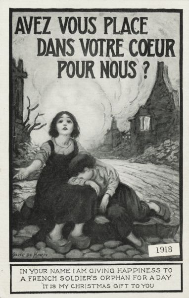 "Holiday postcard of a girl seated on stones, with a boy resting his head on her lap. Burned-out buildings along a street can be seen behind them. The image is within a black border. Above is the text (in French) ""Avez Vous Place Dans Votre Coeur Pour Nous?"" Translated ""Do you have a place in your heart for us?"" Below in a box reads: ""In Your Name I Am Giving Happiness to a French Soldier's Orphan For A Day. It Is My Christmas Gift To You."" Letterpress, black ink."
