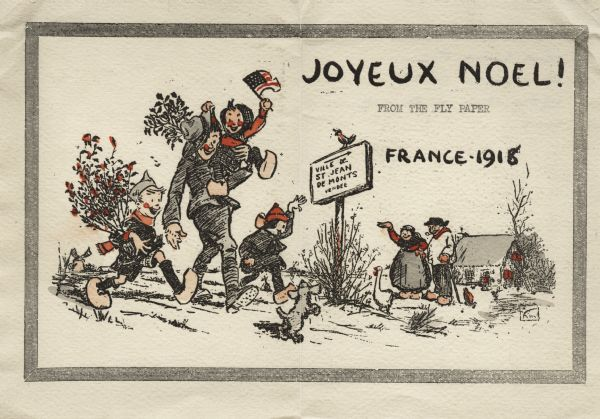 "Holiday card with a soldier walking while carrying a child who is waving an American flag. The soldier is wearing a uniform and a campaign hat. Two children are on either side, one of which is waving to a couple standing near the road. A puppy frisks in front of them and a goose stands near a sign. Everyone except the soldier is wearing wooden shoes. A cottage is visible to the right, on the left is a windmill. The illustration is inside a lined border. The text ""Joyeux Noel!"" (Merry Christmas!) appears in the upper right corner. Below is typed ""From The Fly Paper"" and below that is ""France-1918"". A sign by the side of the road with a bird perched on it reads: ""Ville De St. Jean, De Monts, Vendee'. Letterpress then hand tinted."