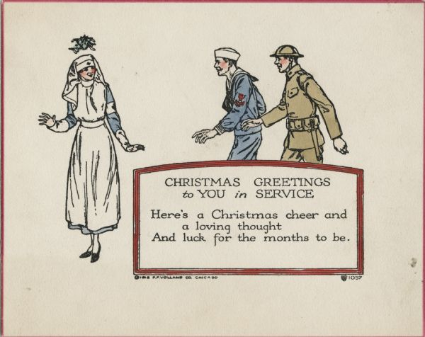 "Holiday card with a uniformed nurse standing under mistletoe, while a soldier and a sailor are walking towards her, presumably to kiss her. Inside a red bordered box is the text ""Christmas Greetings to You in Service. Here's a Christmas cheer and a loving thought, And luck for the months to be."" The card has a red border. Letterpress then hand tinted."