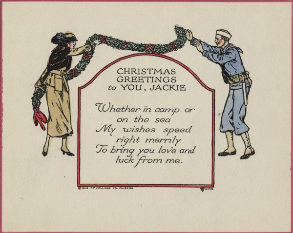 "Holiday card with a woman and a sailor. She is wearing a gold dress suit, a fur cape and a hat. He is wearing a sailor's uniform. She is throwing a garland made of holly and ribbons to him over a bordered box with an arched top. Inside it says: ""Christmas Greetings to You, Jackie. Whether in camp or on the sea, My wishes speed right merrily, To bring you love and luck from me."" Letterpress, then hand tinted."