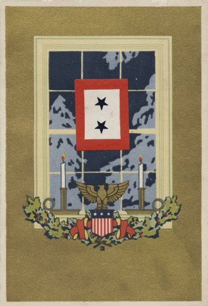 Holiday card of a window, looking outward from the inside of a house. On the sill is an American Eagle on a Federal Shield over a swag of holly and ribbon, and two lit candles. Through the window a snow-covered tree can be seen. A flag with two blue stars and a red border is glued onto the wooden windowpane dividers. The service star was a frequent theme in many WWI cards. During the war many families hung red, white, and blue service banners in their windows as a sign of patriotism. Blue stars in a banner indicated the number of family members in the service, gold stars indicated a death.