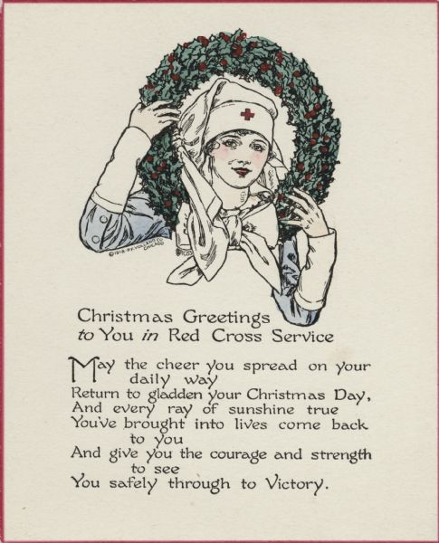 "Holiday card with a nurse in uniform peering through a wreath she is holding. The card has a thin red border. The text below reads: ""Christmas Greetings to You in Red Cross Service. May the cheer you spread on your daily way, Return to gladden your Christmas Day, And every ray of sunshine true, You've brought into lives come back to you, And give you the courage and strength to see, You safely through to Victory."" Letterpress, then hand tinted."