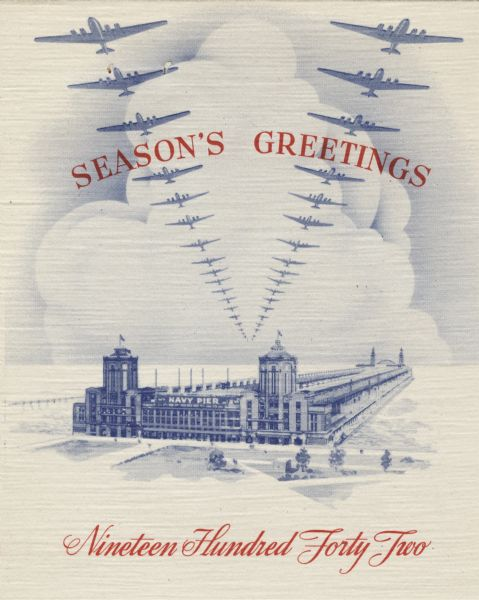 "Holiday card showing Navy Pier in Chicago. There is snow on the ground, the lake is frozen and two lines of planes are flying overhead forming a ""V"" pattern. Above reads: ""Season's Greetings"" and below ""Nineteen Hundred Forty Two."" On the inside (not shown) is the Aviation Diesel logo and a scene of war planes over the ocean and two Navy ships. Offset lithography."