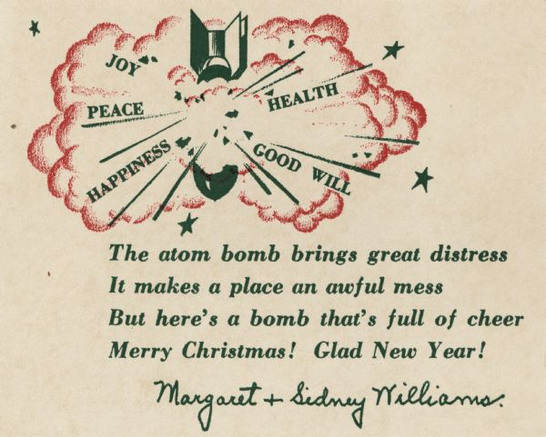 "Holiday card with an atomic bomb exploding with ""Joy, Peace, Health, Happiness and Good Will"" flying out of it. Below is the verse: ""The atom bomb brings great distress, It makes a place an awful mess, But here's a bomb that's full of cheer, Merry Christmas! Glad New Year!"""