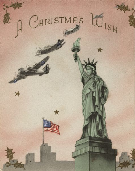 "Holiday card with the Statue of Liberty in the foreground. Four United States warplanes fly overhead and buildings with an American flag appear in the background. Metallic gold stars and holly added using thermography. On the inside (not shown) is the Liberty Bell with a red, white and blue ribbon. The verse reads: ""Not a new wish, but the old one with a new and stronger meaning ... Merry Christmas and a Happy New Year To You!"" Offset lithography."