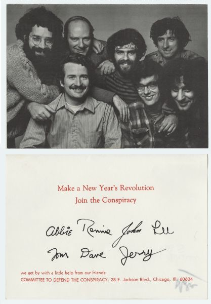 "Holiday card from the Committee to Defend the Conspiracy. The front is a picture of seven defendants that were under indictment for criminal conspiracy during the mass demonstrations of protest that occurred at the Democratic National Convention in Chicago in 1968. The eighth, Bobby Seale, is not pictured. The Committee was formed to raise money for their defense and to clarify the critical political and civil libertarian issues at stake. Inside reads: ""Make a New Year's Revolution, Join the Conspiracy"". Below are the signatures of Abbie Hoffman, Rennie Davis, John Froines, Lee Weiner, Tom Hayden, Dave Dellinger and Jerry Rubin. At the bottom it reads: ""we get by with a little help from our friends: Committee To Defend The Conspiracy: 28 E. Jackson Blvd., Chicago, Ill. 60604"". Offset lithography."