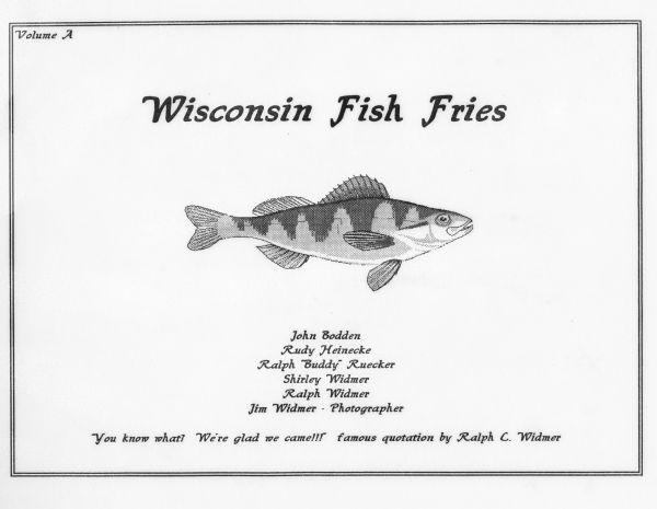 "The cover of Volume A of the Widmer's fish fry collection with the drawing of a yellow perch. The quote at the bottom reads ""You know what? We're glad we came!!!"" by Ralph C. Widmer. The inner cover reads, ""One of the great traditions native to the state of Wisconsin in the ""Famous Friday Night Fish Fry."" When traveling in other states, one notes the lack of that venerable tradition.   In the early 1990s, Ralph, Shirley, and Jim Widmer invited neighbor, Oscar Bodden, to a weekly Fish Fry. Later on, Rudy Heinecke and Ralph Ruecker joined to make it a sixsome. Occasionally, other guests are invited. When Oscar Bodden passed away unexpectedly, his brother, John Bodden, filled the void.   In August, 1997, it was decided to take a photo with some identifiable sign in front of each establishment, as well as taking a picture seated at the table, preferably with our waitress, or waiter, in the photo. Also at this time, Shirley Widmer prepared a long list of potential fish fry locations. Each member, in alphabetical order, and referring to Shirley's list, chooses where the group will dine.  In April, 1998, we began voting on the overall quality, service etc. The system rates it on a 1- to 5-star basis, and an average is determined."""