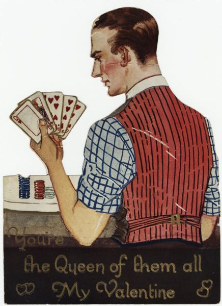 "Valentine's Day card with a man holding five cards, all with the suit of hearts. He is wearing a plaid shirt and black vest with a red and black striped back. Poker chips are on the table in front of him. The text below reads: ""You're the Queen of them all, My Valentine."" The back has a paper easel so the valentine will stand vertically. Offset lithography, embossed and die cut."