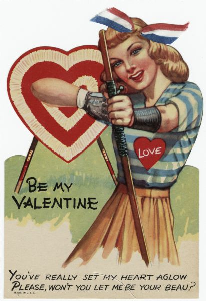 "Valentine's Day card with a woman archer taking aim at the recipient. A heart-shaped target is behind her. She is wearing a glove and wrist guard. Her skirt is tan and her blouse has blue and white stripes with a red heart that says ""Love."" In her hair is a red, white and blue cloth ribbon. The text reads ""Be My Valentine, You've really set my heart aglow, Please, won't you let me be your beau?"" Offset lithography and die cut."