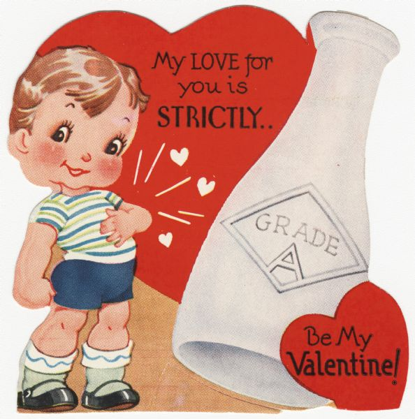 "Child's Valentine's Day card with a boy dressed in blue shorts and a blue and green striped shirt. He has his left hand on his heart which is beating, indicated with hearts. Above him is the text ""My Love for you is STRICTLY."" To the right is a large bottle of milk with the text ""Grade A"" on it. In the lower right corner is a heart with ""Be My Valentine!"" on it. These valentines could be purchased several to a package, and children often exchanged them at school. Letterpress and die cut."