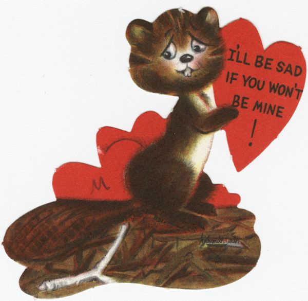 "Child's Valentine's Day card with a sad beaver on a dam. He is holding a red heart with the text ""I'll Be Sad If You Won't Be Mine!"" on it. More hearts appear behind him. These valentines could be purchased several to a package, and children often exchanged them at school. Offset lithography and die cut."