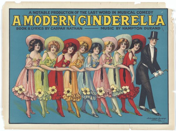 "Color lithograph poster announcing ""A Notable Production of the Last Word in Musical Comedy A Modern Cinderella/Book & Lyrics by Caspar Nathan/Music by Hampton Durand."" The image is a line of eight women wearing gay hats and flowered dresses ending with a man in top hat and tails."
