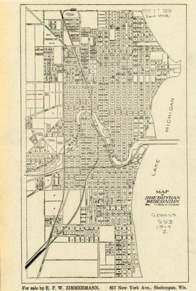 "This map shows Sheboygan in 1914. The top of the map has the date of ""NOV 17 1916"" stamped in red ink. The map shows numbered plots and labeled streets, and also shows the Sheboygan River running through the middle of the town, and the shores of Lake Michigan. The bottom of the map reads: ""For sale by E.F.W. Zimmermann, 817 New York Ave., Sheboygan, Wis."""
